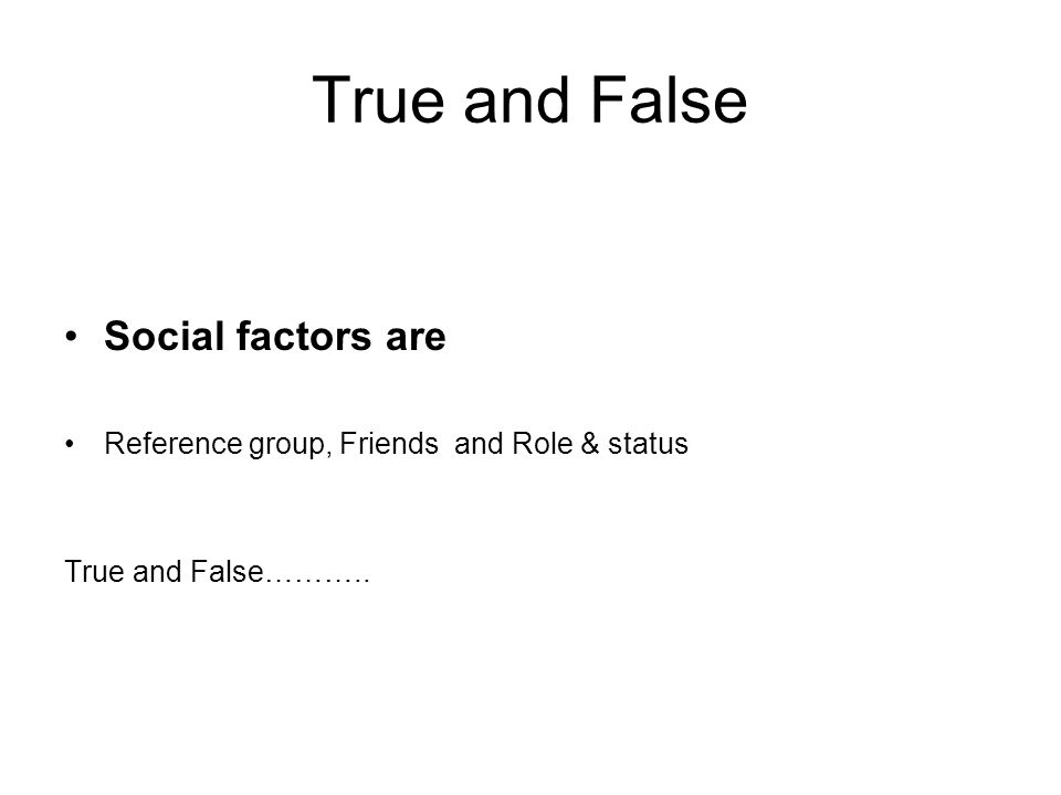True and False Social factors are Reference group, Friends and Role & status True and False………..