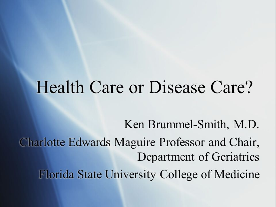 Health Care or Disease Care? Ken Brummel-Smith, M.D. Charlotte Edwards Maguire Professor and Chair, Department of Geriatrics Florida State University