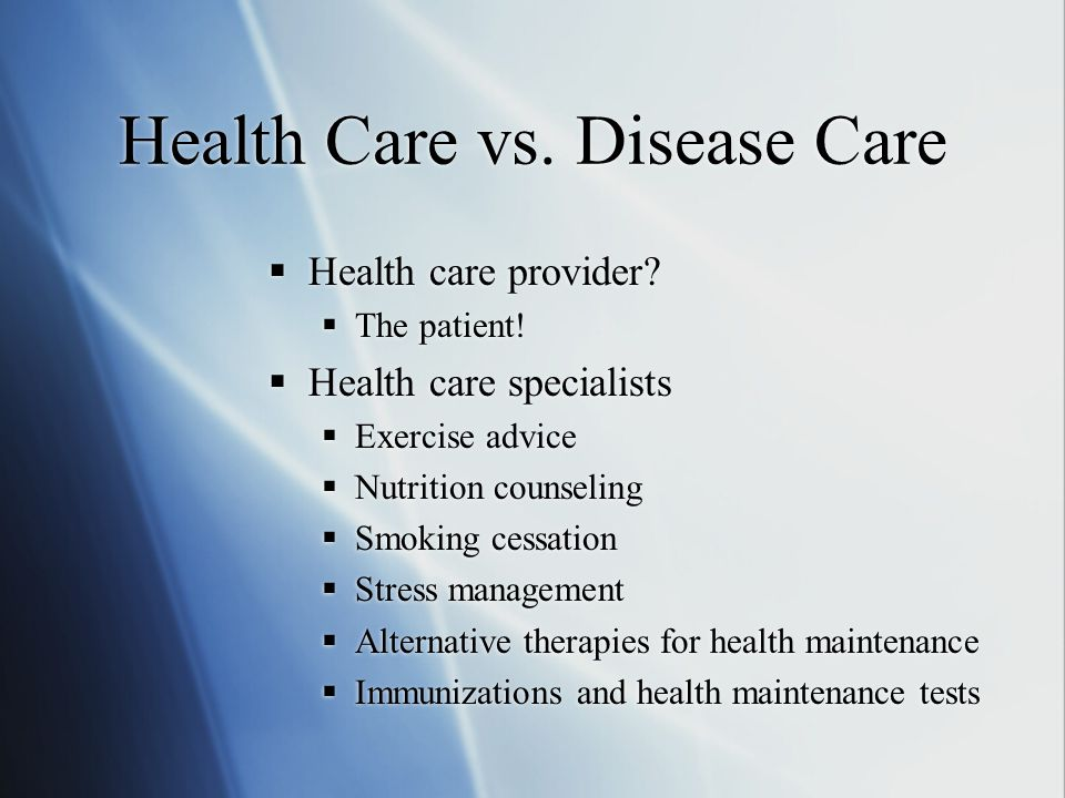 Health Care vs. Disease Care  Health care provider?  The patient!  Health care specialists  Exercise advice  Nutrition counseling  Smoking cessa