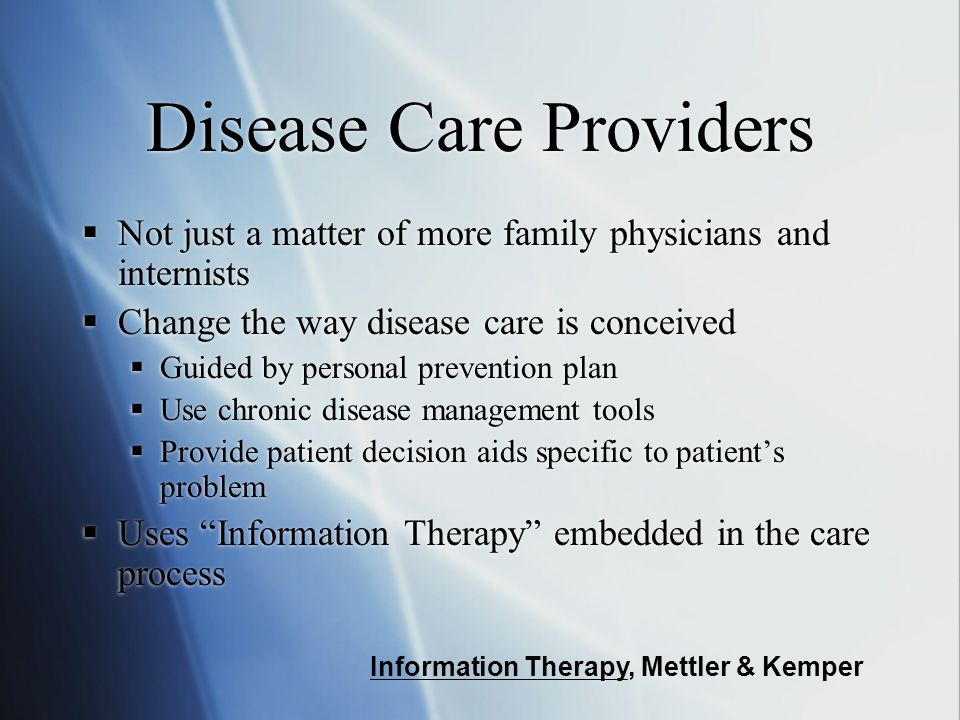 Disease Care Providers  Not just a matter of more family physicians and internists  Change the way disease care is conceived  Guided by personal prevention plan  Use chronic disease management tools  Provide patient decision aids specific to patient's problem  Uses Information Therapy embedded in the care process  Not just a matter of more family physicians and internists  Change the way disease care is conceived  Guided by personal prevention plan  Use chronic disease management tools  Provide patient decision aids specific to patient's problem  Uses Information Therapy embedded in the care process Information Therapy, Mettler & Kemper