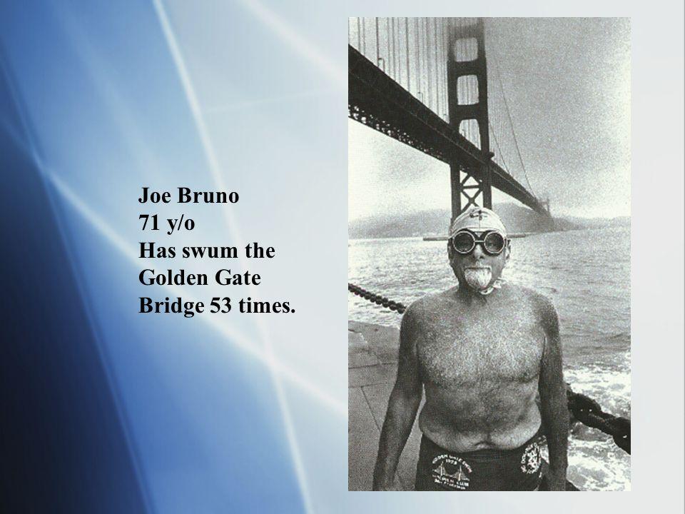 Joe Bruno 71 y/o Has swum the Golden Gate Bridge 53 times.