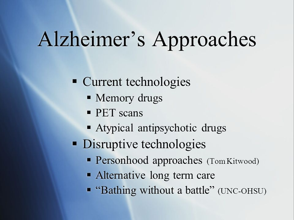 Alzheimer's Approaches  Current technologies  Memory drugs  PET scans  Atypical antipsychotic drugs  Disruptive technologies  Personhood approaches (Tom Kitwood)  Alternative long term care  Bathing without a battle (UNC-OHSU)  Current technologies  Memory drugs  PET scans  Atypical antipsychotic drugs  Disruptive technologies  Personhood approaches (Tom Kitwood)  Alternative long term care  Bathing without a battle (UNC-OHSU)
