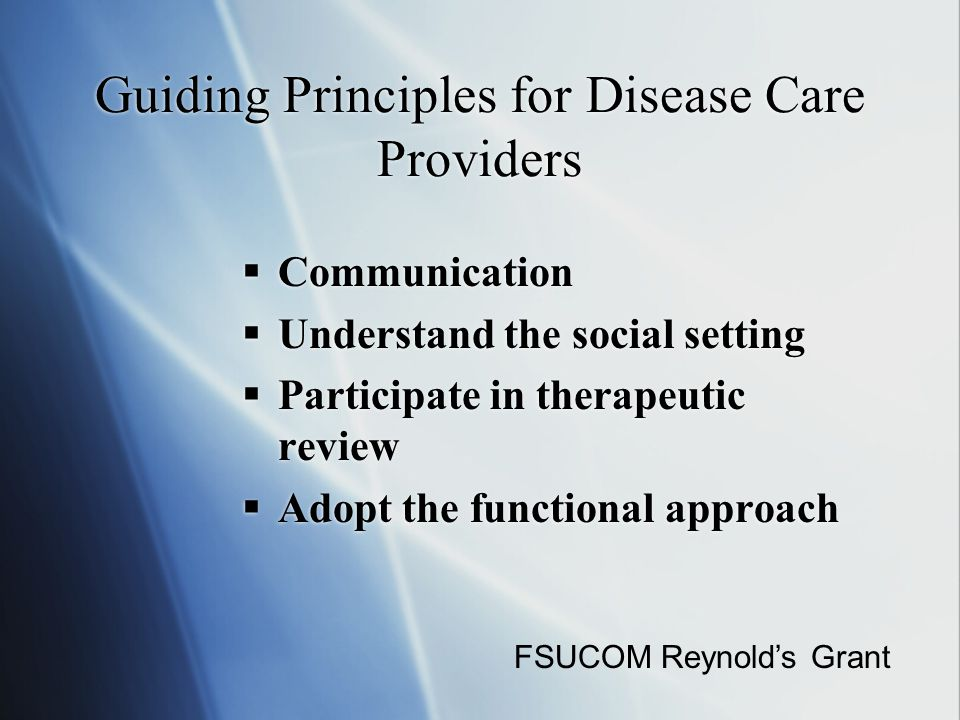 Guiding Principles for Disease Care Providers  Communication  Understand the social setting  Participate in therapeutic review  Adopt the functional approach  Communication  Understand the social setting  Participate in therapeutic review  Adopt the functional approach FSUCOM Reynold's Grant