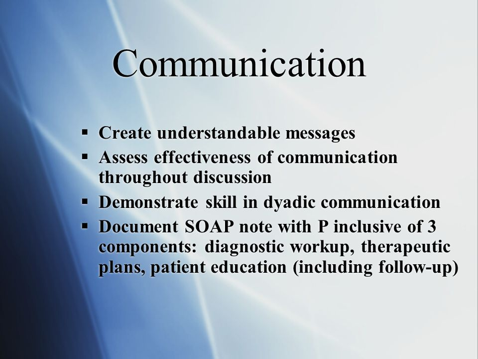 Communication  Create understandable messages  Assess effectiveness of communication throughout discussion  Demonstrate skill in dyadic communication  Document SOAP note with P inclusive of 3 components: diagnostic workup, therapeutic plans, patient education (including follow-up)  Create understandable messages  Assess effectiveness of communication throughout discussion  Demonstrate skill in dyadic communication  Document SOAP note with P inclusive of 3 components: diagnostic workup, therapeutic plans, patient education (including follow-up)