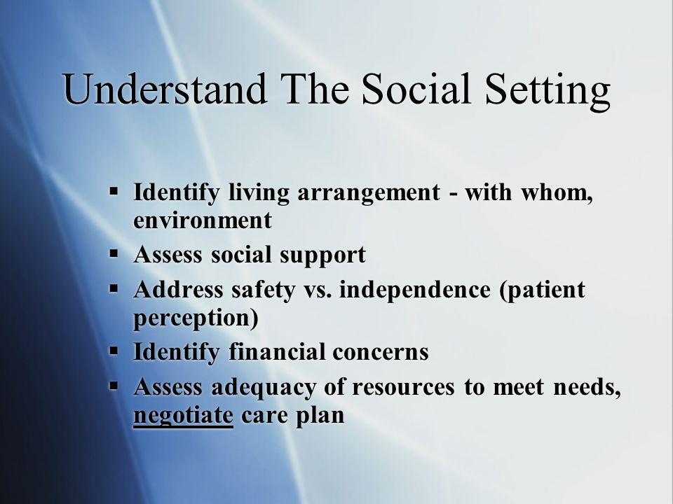 Understand The Social Setting  Identify living arrangement - with whom, environment  Assess social support  Address safety vs. independence (patien