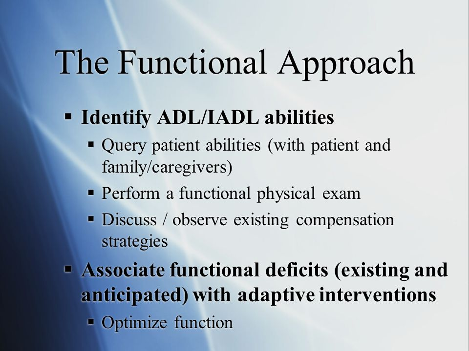 The Functional Approach  Identify ADL/IADL abilities  Query patient abilities (with patient and family/caregivers)  Perform a functional physical exam  Discuss / observe existing compensation strategies  Associate functional deficits (existing and anticipated) with adaptive interventions  Optimize function  Identify ADL/IADL abilities  Query patient abilities (with patient and family/caregivers)  Perform a functional physical exam  Discuss / observe existing compensation strategies  Associate functional deficits (existing and anticipated) with adaptive interventions  Optimize function