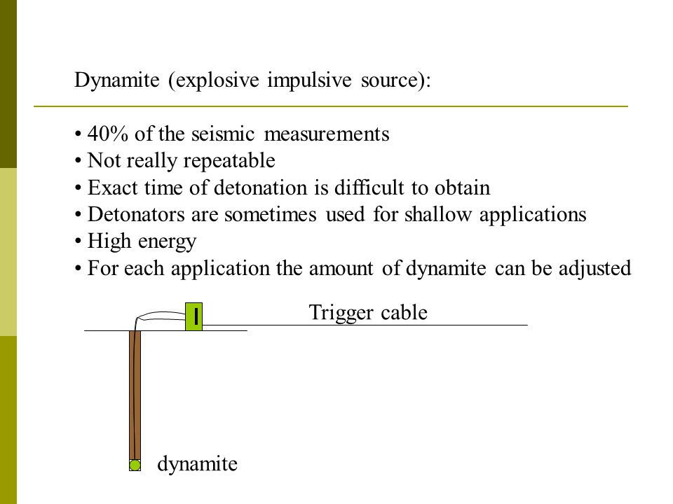 Dynamite (explosive impulsive source): 40% of the seismic measurements Not really repeatable Exact time of detonation is difficult to obtain Detonators are sometimes used for shallow applications High energy For each application the amount of dynamite can be adjusted dynamite Trigger cable