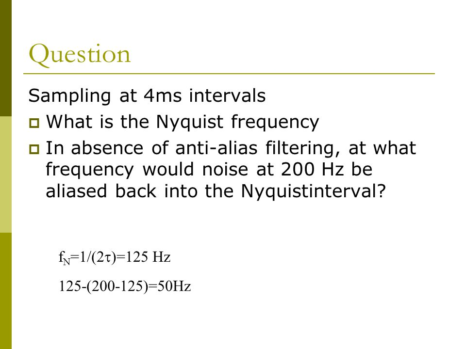 Question Sampling at 4ms intervals  What is the Nyquist frequency  In absence of anti-alias filtering, at what frequency would noise at 200 Hz be aliased back into the Nyquistinterval.