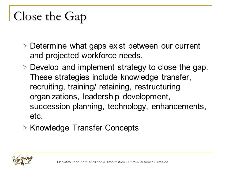 Department of Administration & Information - Human Resources Division Close the Gap > Determine what gaps exist between our current and projected workforce needs.