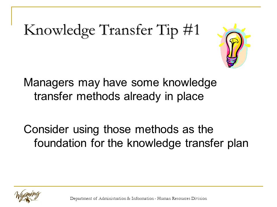 Department of Administration & Information - Human Resources Division Knowledge Transfer Tip #1 Managers may have some knowledge transfer methods already in place Consider using those methods as the foundation for the knowledge transfer plan