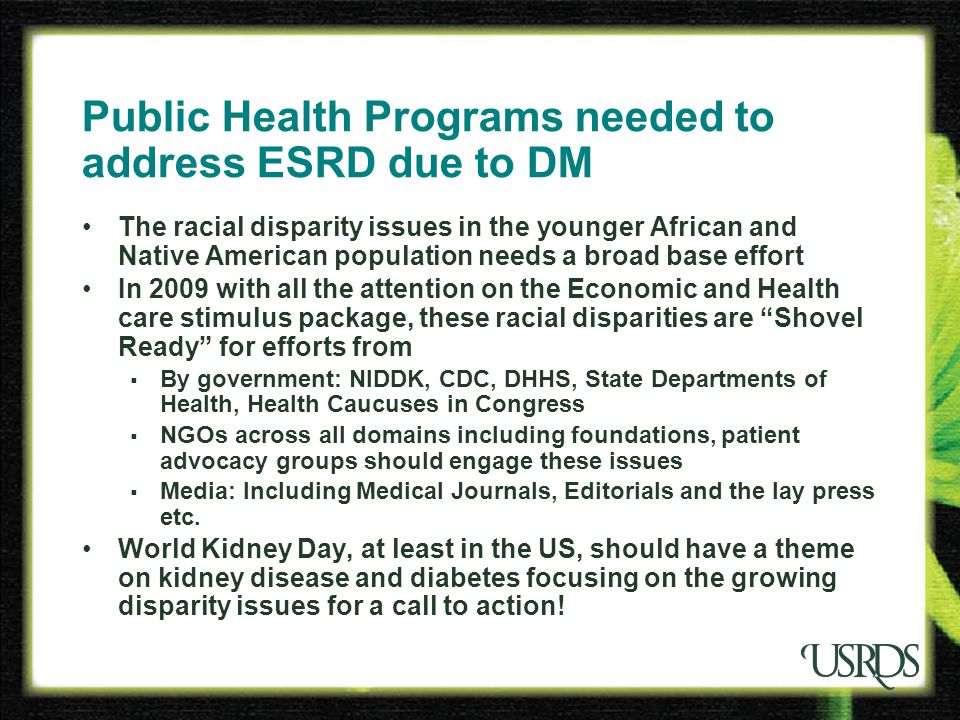USRDS 2008 ADR Public Health Programs needed to address ESRD due to DM The racial disparity issues in the younger African and Native American population needs a broad base effort In 2009 with all the attention on the Economic and Health care stimulus package, these racial disparities are Shovel Ready for efforts from  By government: NIDDK, CDC, DHHS, State Departments of Health, Health Caucuses in Congress  NGOs across all domains including foundations, patient advocacy groups should engage these issues  Media: Including Medical Journals, Editorials and the lay press etc.