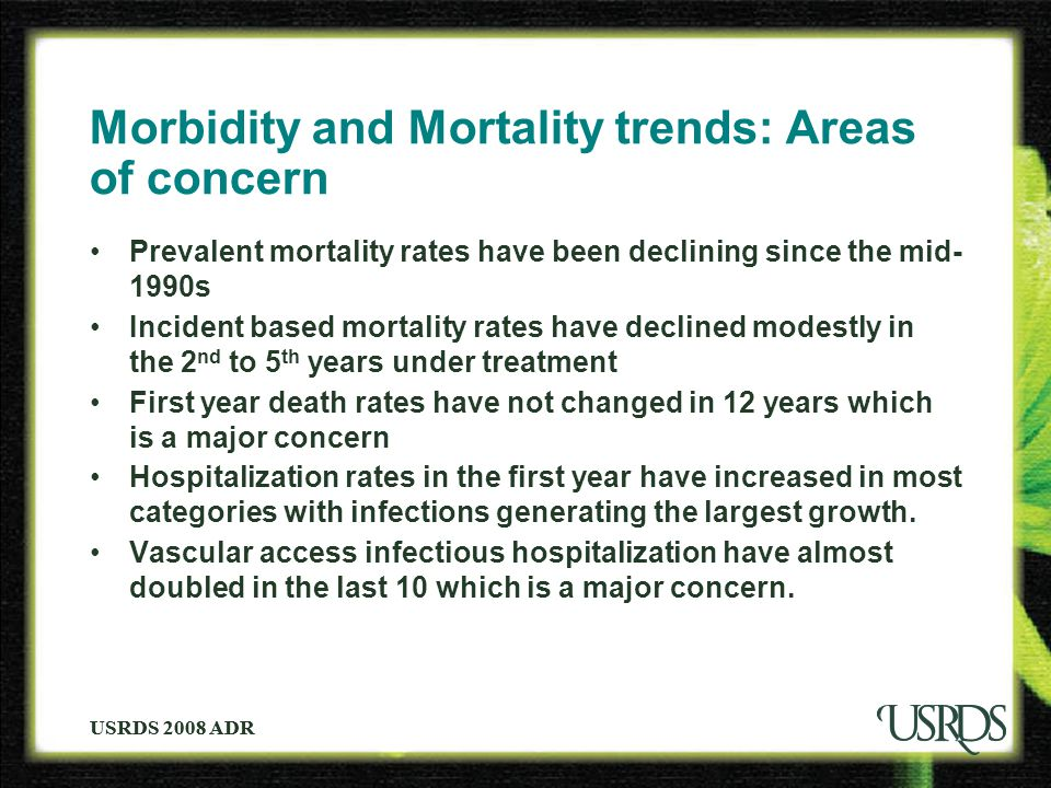 USRDS 2008 ADR Morbidity and Mortality trends: Areas of concern Prevalent mortality rates have been declining since the mid- 1990s Incident based mort