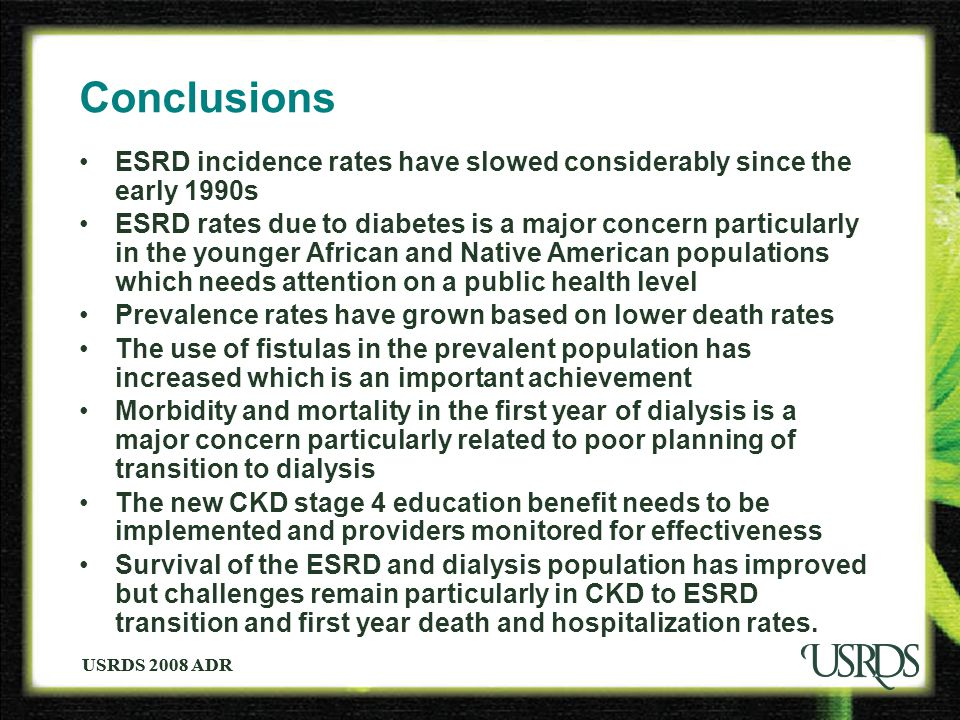USRDS 2008 ADR Conclusions ESRD incidence rates have slowed considerably since the early 1990s ESRD rates due to diabetes is a major concern particula