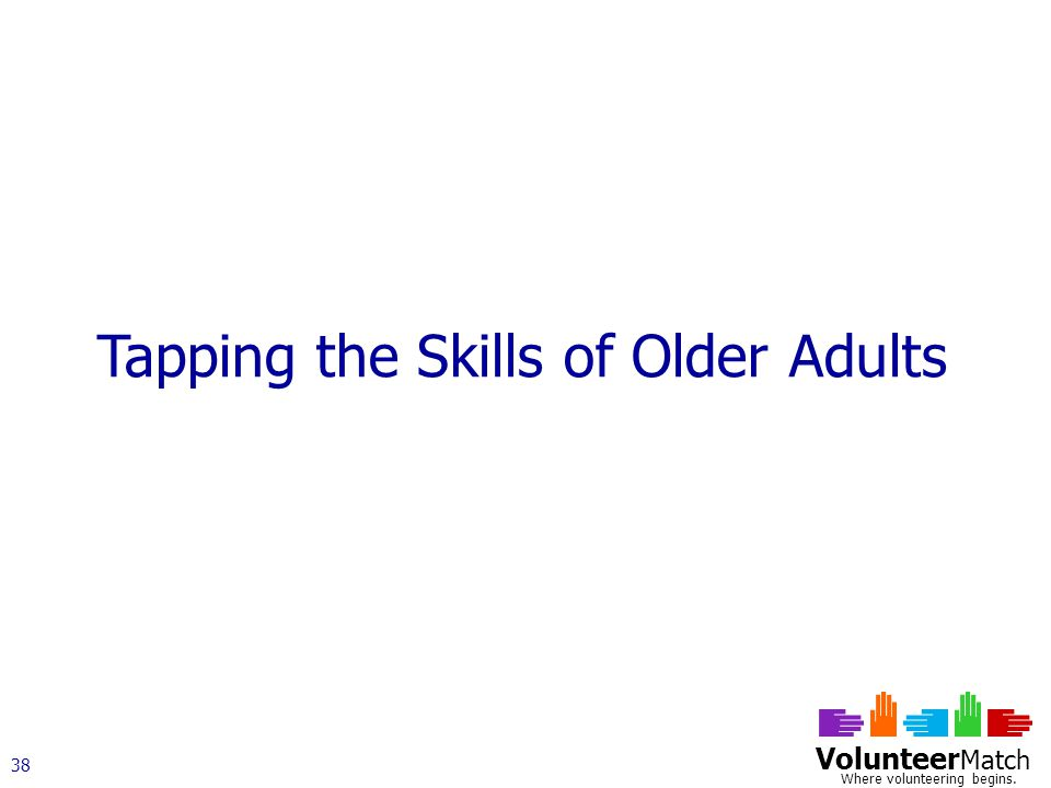 Volunteer Match Where volunteering begins. 38 Tapping the Skills of Older Adults