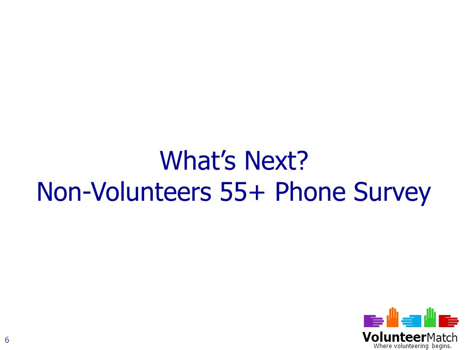 Volunteer Match Where volunteering begins. 6 What's Next Non-Volunteers 55+ Phone Survey