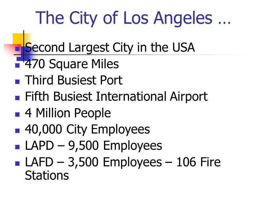 The City of Los Angeles … Second Largest City in the USA 470 Square Miles Third Busiest Port Fifth Busiest International Airport 4 Million People 40,000 City Employees LAPD – 9,500 Employees LAFD – 3,500 Employees – 106 Fire Stations