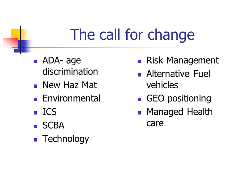 The call for change ADA- age discrimination New Haz Mat Environmental ICS SCBA Technology Risk Management Alternative Fuel vehicles GEO positioning Managed Health care