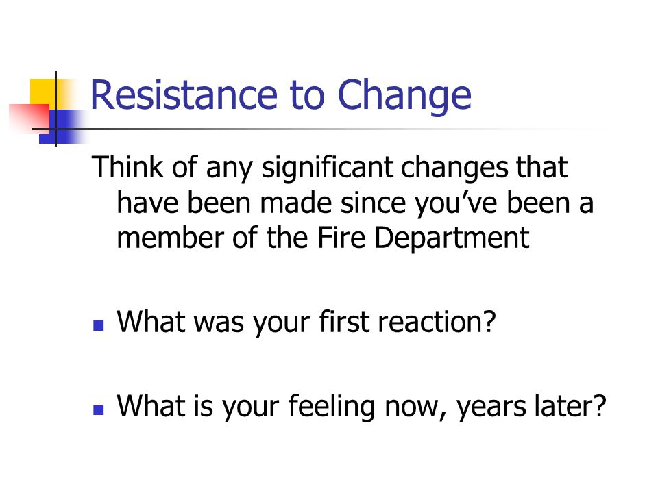 Resistance to Change Think of any significant changes that have been made since you've been a member of the Fire Department What was your first reaction.