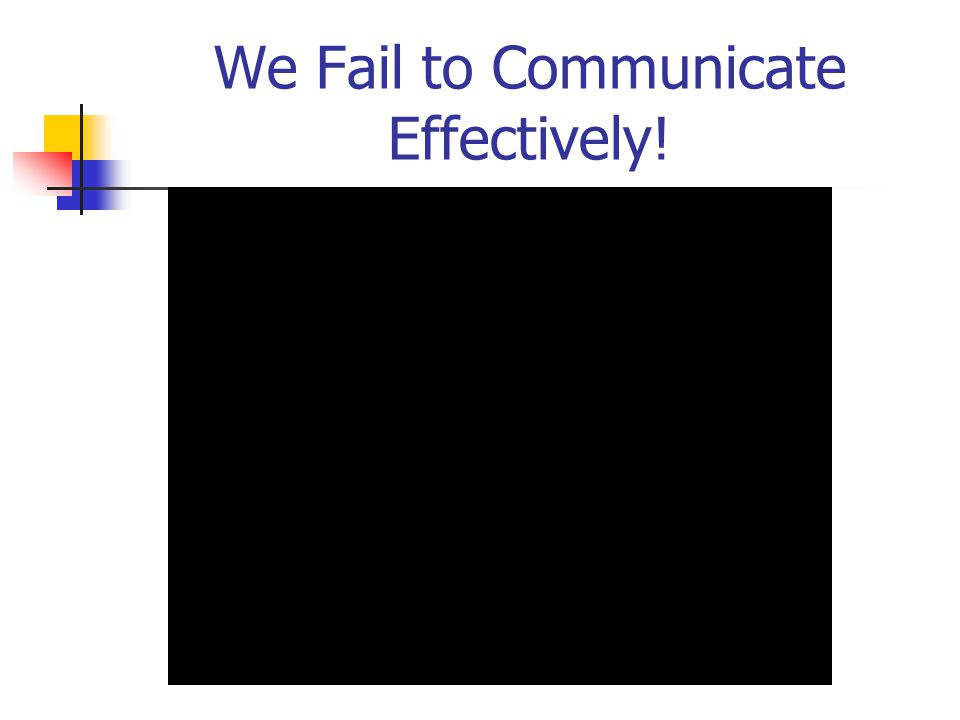 We Fail to Communicate Effectively!