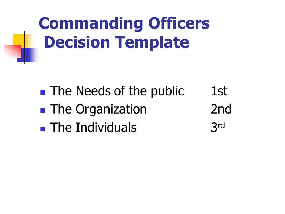 Commanding Officers Decision Template The Needs of the public 1st The Organization 2nd The Individuals3 rd