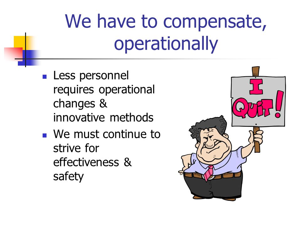 We have to compensate, operationally Less personnel requires operational changes & innovative methods We must continue to strive for effectiveness & safety