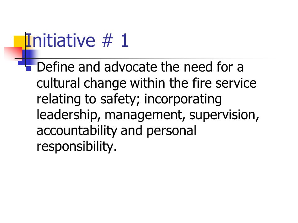 Initiative # 1 Define and advocate the need for a cultural change within the fire service relating to safety; incorporating leadership, management, supervision, accountability and personal responsibility.