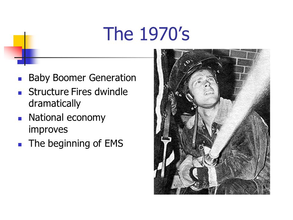 The 1970's Baby Boomer Generation Structure Fires dwindle dramatically National economy improves The beginning of EMS