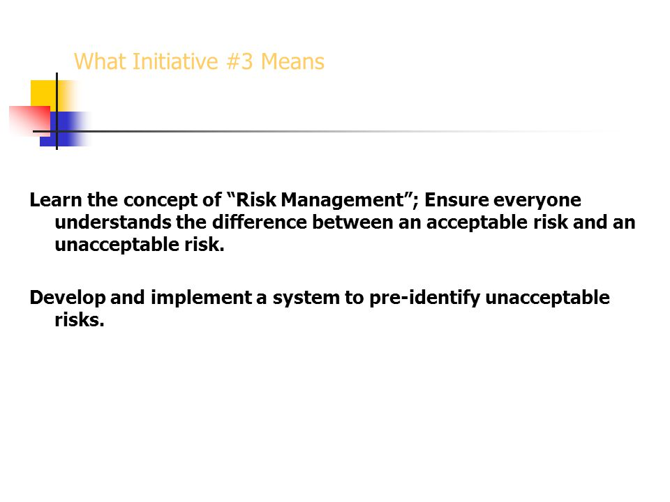 Learn the concept of Risk Management ; Ensure everyone understands the difference between an acceptable risk and an unacceptable risk.
