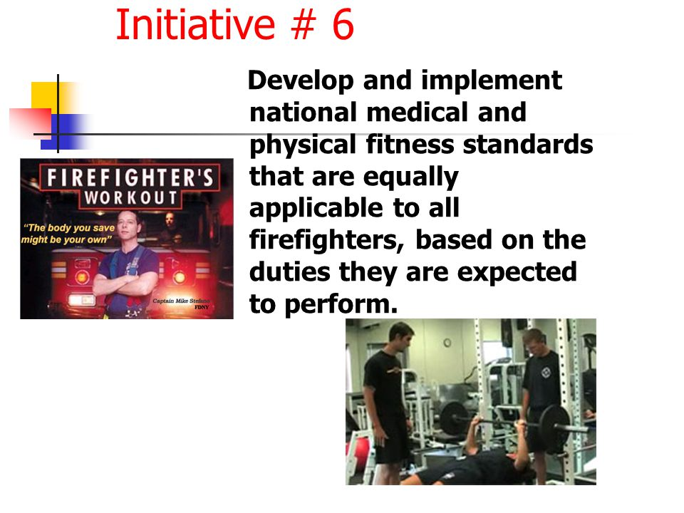 Initiative # 6 Develop and implement national medical and physical fitness standards that are equally applicable to all firefighters, based on the duties they are expected to perform.