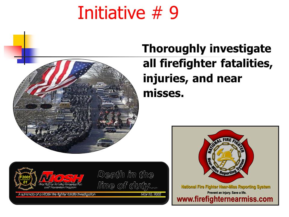 Thoroughly investigate all firefighter fatalities, injuries, and near misses. Initiative # 9