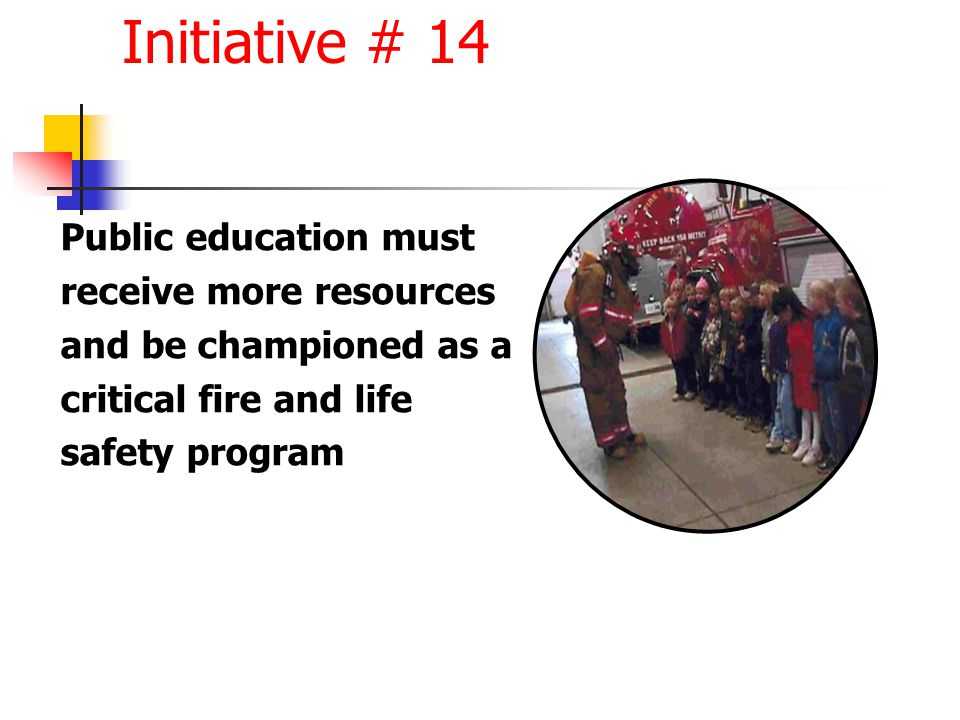 Public education must receive more resources and be championed as a critical fire and life safety program Initiative # 14