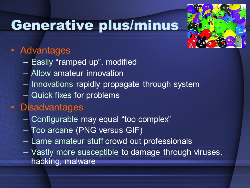 """Generative plus/minus Advantages –Easily """"ramped up"""", modified –Allow amateur innovation –Innovations rapidly propagate through system –Quick fixes fo"""