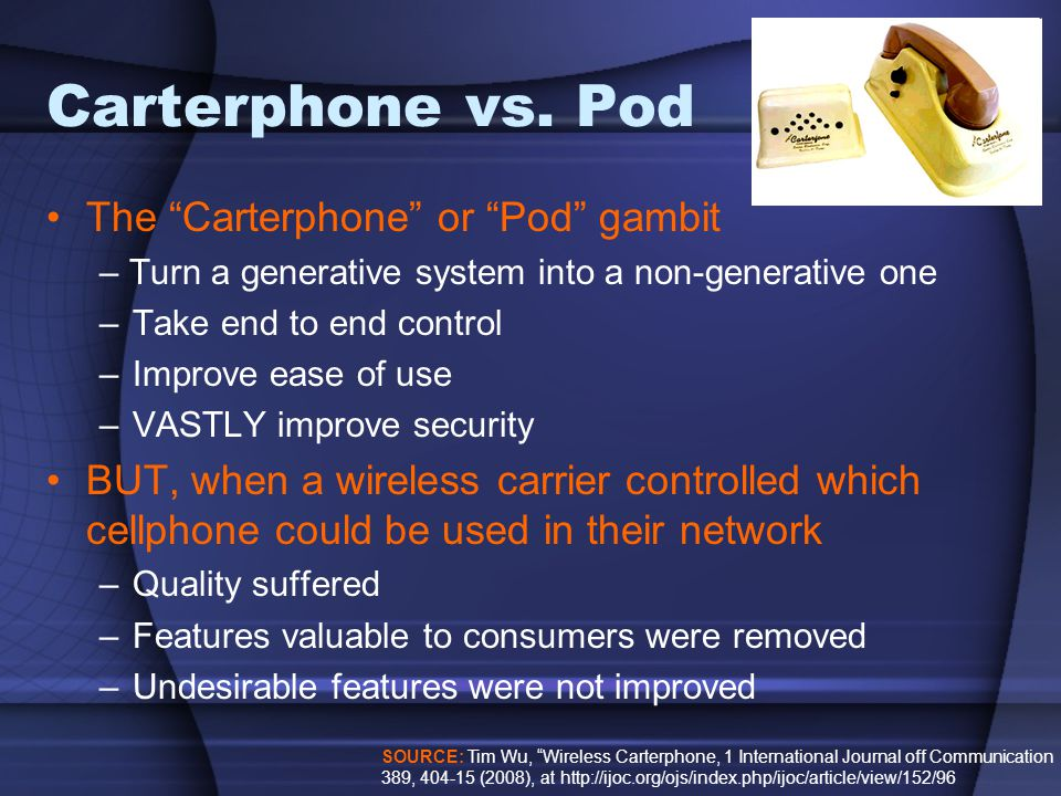 """Carterphone vs. Pod The """"Carterphone"""" or """"Pod"""" gambit – Turn a generative system into a non-generative one –Take end to end control –Improve ease of u"""