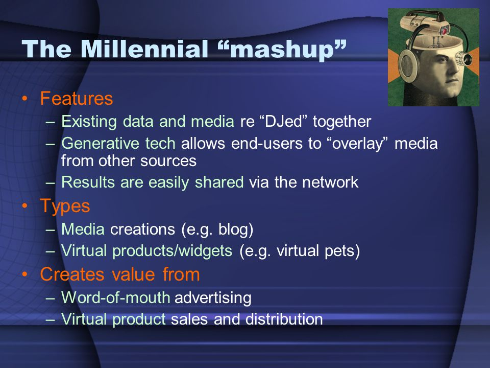"""The Millennial """"mashup"""" Features –Existing data and media re """"DJed"""" together –Generative tech allows end-users to """"overlay"""" media from other sources –"""