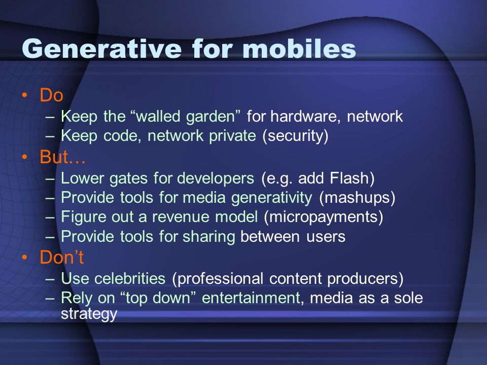 """Generative for mobiles Do –Keep the """"walled garden"""" for hardware, network –Keep code, network private (security) But… –Lower gates for developers (e.g"""