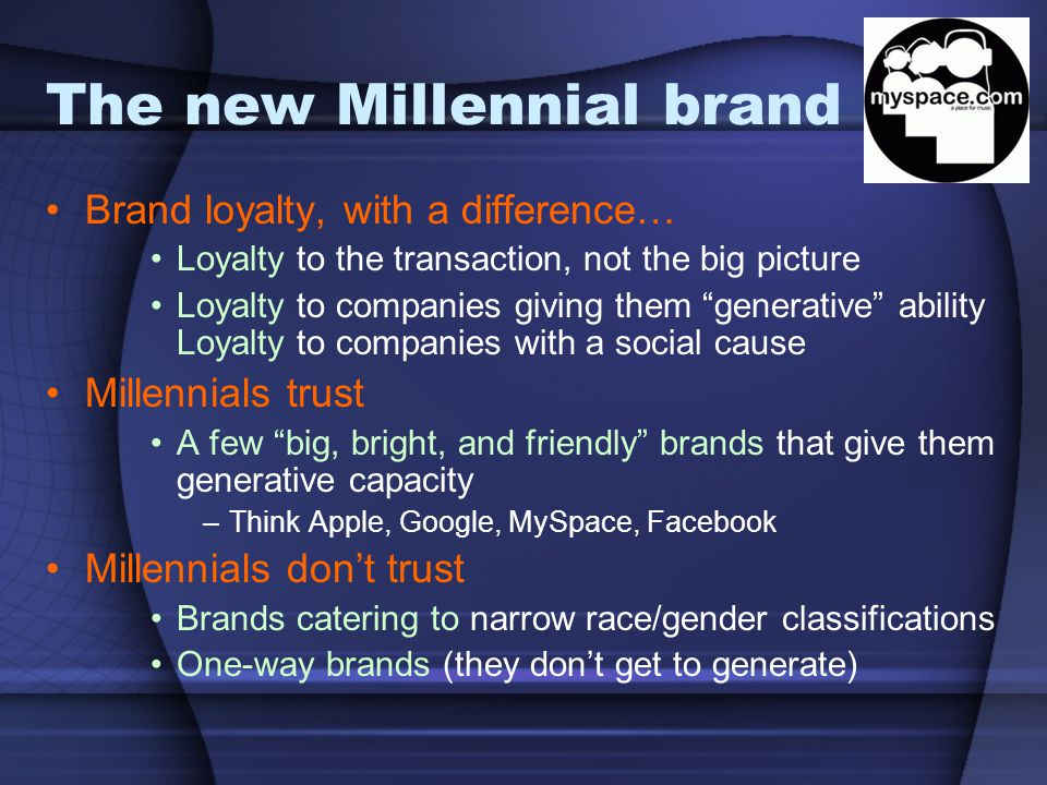 """The new Millennial brand Brand loyalty, with a difference… Loyalty to the transaction, not the big picture Loyalty to companies giving them """"generativ"""