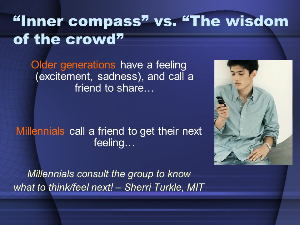 """""""Inner compass"""" vs. """"The wisdom of the crowd"""" Older generations have a feeling (excitement, sadness), and call a friend to share… Millennials call a f"""