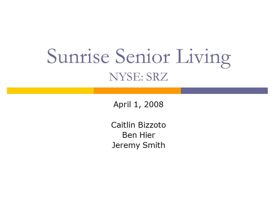 Sunrise Senior Living NYSE: SRZ April 1, 2008 Caitlin Bizzoto Ben Hier Jeremy Smith