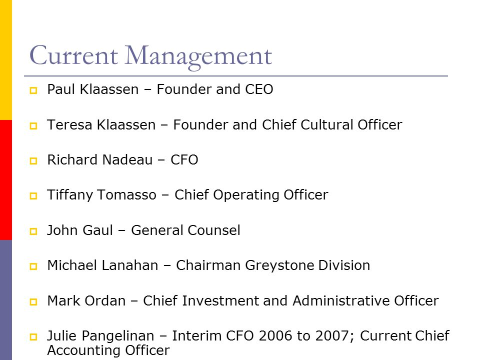 Current Management  Paul Klaassen – Founder and CEO  Teresa Klaassen – Founder and Chief Cultural Officer  Richard Nadeau – CFO  Tiffany Tomasso – Chief Operating Officer  John Gaul – General Counsel  Michael Lanahan – Chairman Greystone Division  Mark Ordan – Chief Investment and Administrative Officer  Julie Pangelinan – Interim CFO 2006 to 2007; Current Chief Accounting Officer