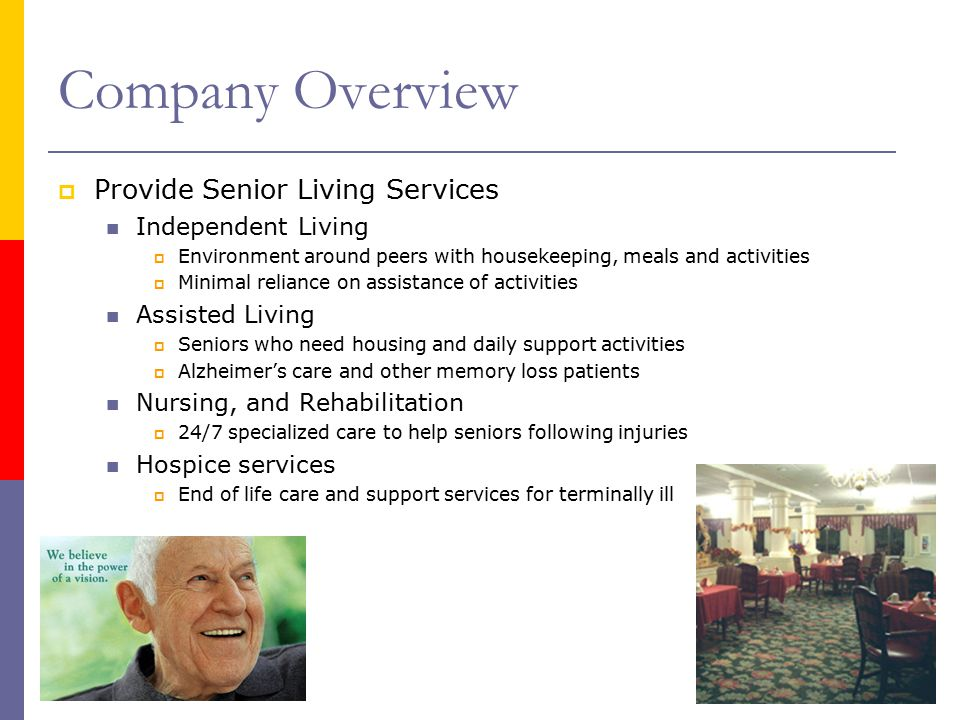Company Overview  Provide Senior Living Services Independent Living  Environment around peers with housekeeping, meals and activities  Minimal reliance on assistance of activities Assisted Living  Seniors who need housing and daily support activities  Alzheimer's care and other memory loss patients Nursing, and Rehabilitation  24/7 specialized care to help seniors following injuries Hospice services  End of life care and support services for terminally ill