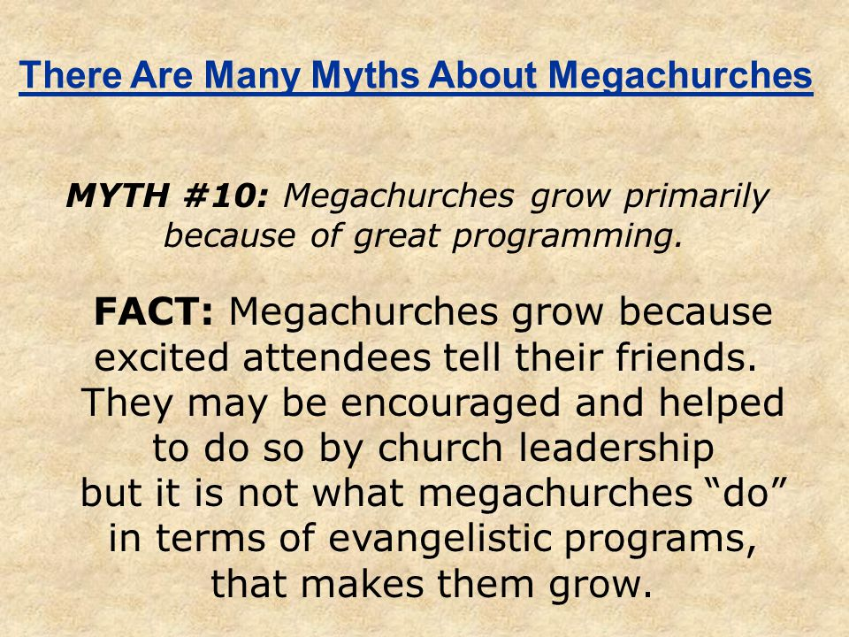 There Are Many Myths About Megachurches MYTH #10: Megachurches grow primarily because of great programming. FACT: Megachurches grow because excited at