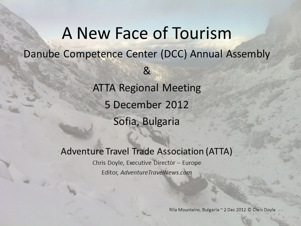 A New Face of Tourism Danube Competence Center (DCC) Annual Assembly & ATTA Regional Meeting 5 December 2012 Sofia, Bulgaria Adventure Travel Trade Association (ATTA) Chris Doyle, Executive Director – Europe Editor, AdventureTravelNews.com Rila Mountains, Bulgaria ~ 2 Dec 2012 © Chris Doyle