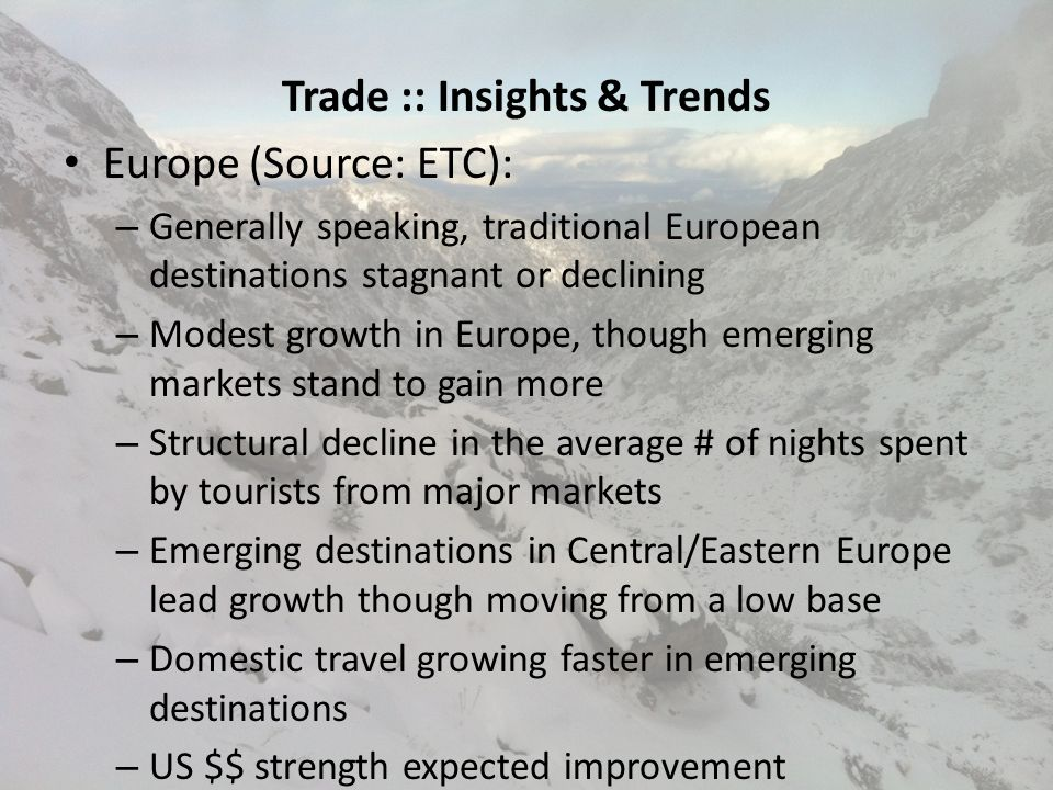 Trade :: Insights & Trends Europe (Source: ETC): – Generally speaking, traditional European destinations stagnant or declining – Modest growth in Europe, though emerging markets stand to gain more – Structural decline in the average # of nights spent by tourists from major markets – Emerging destinations in Central/Eastern Europe lead growth though moving from a low base – Domestic travel growing faster in emerging destinations – US $$ strength expected improvement