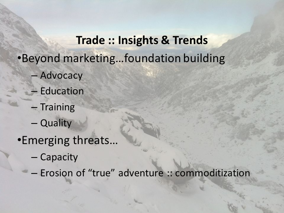 Trade :: Insights & Trends Beyond marketing…foundation building – Advocacy – Education – Training – Quality Emerging threats… – Capacity – Erosion of true adventure :: commoditization