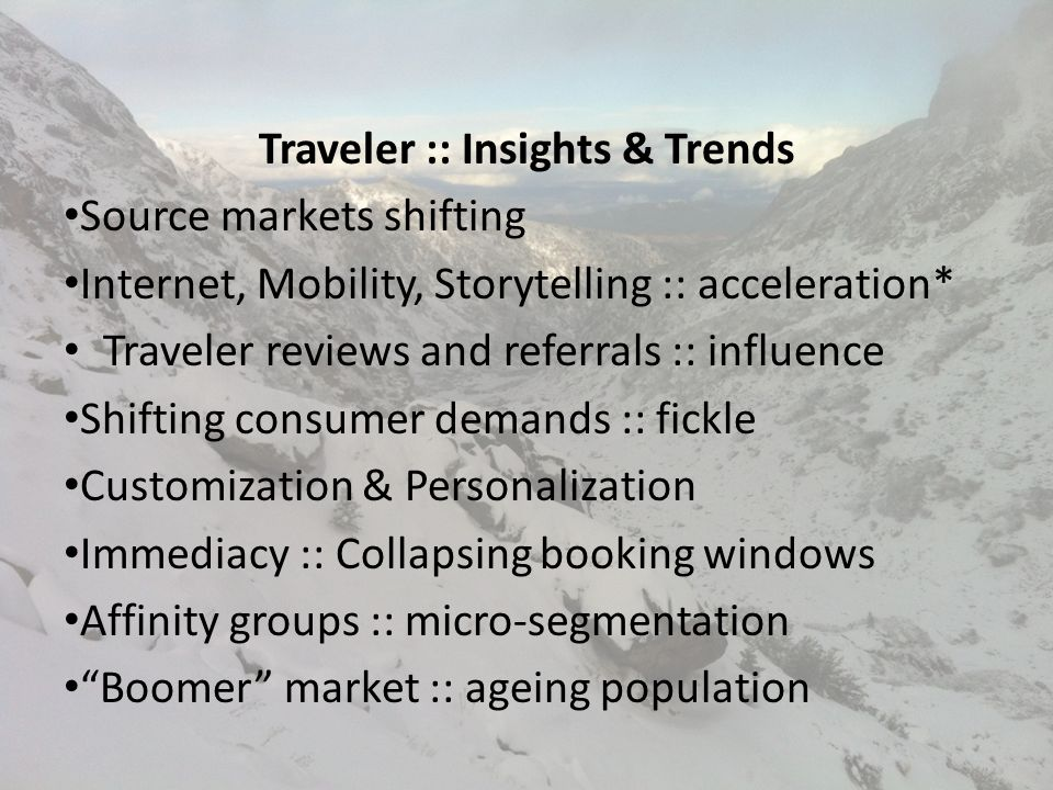 Traveler :: Insights & Trends Source markets shifting Internet, Mobility, Storytelling :: acceleration* Traveler reviews and referrals :: influence Shifting consumer demands :: fickle Customization & Personalization Immediacy :: Collapsing booking windows Affinity groups :: micro-segmentation Boomer market :: ageing population