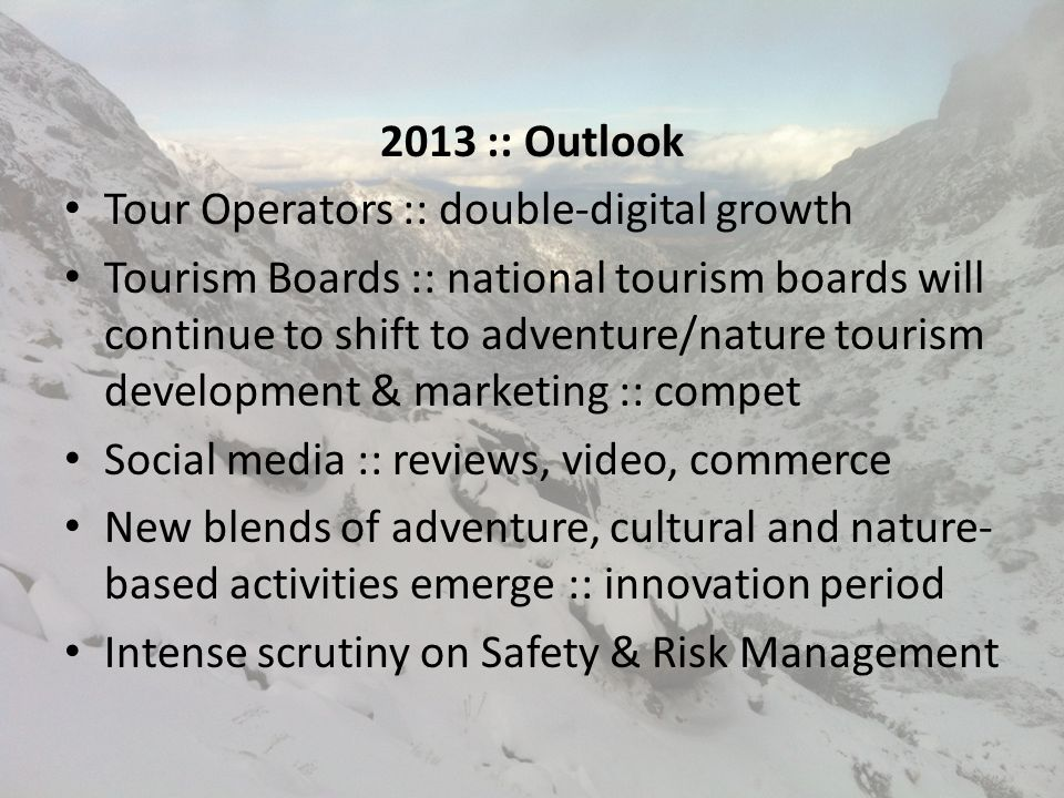 2013 :: Outlook Tour Operators :: double-digital growth Tourism Boards :: national tourism boards will continue to shift to adventure/nature tourism development & marketing :: compet Social media :: reviews, video, commerce New blends of adventure, cultural and nature- based activities emerge :: innovation period Intense scrutiny on Safety & Risk Management