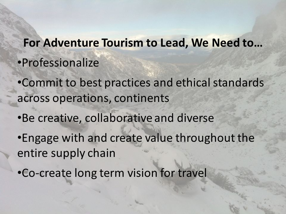 For Adventure Tourism to Lead, We Need to… Professionalize Commit to best practices and ethical standards across operations, continents Be creative, collaborative and diverse Engage with and create value throughout the entire supply chain Co-create long term vision for travel