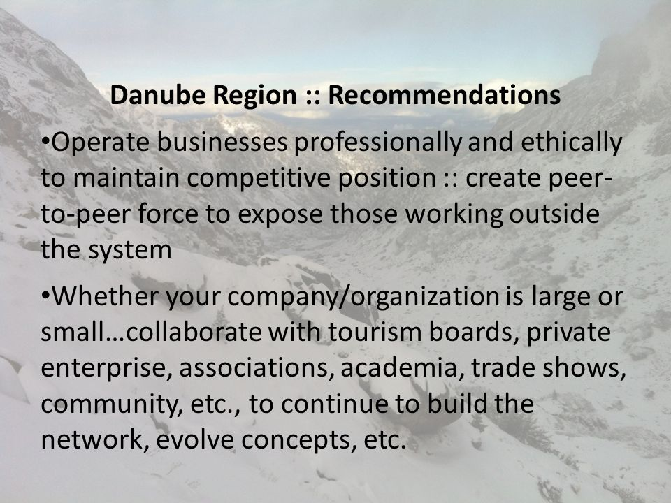 Danube Region :: Recommendations Operate businesses professionally and ethically to maintain competitive position :: create peer- to-peer force to expose those working outside the system Whether your company/organization is large or small…collaborate with tourism boards, private enterprise, associations, academia, trade shows, community, etc., to continue to build the network, evolve concepts, etc.