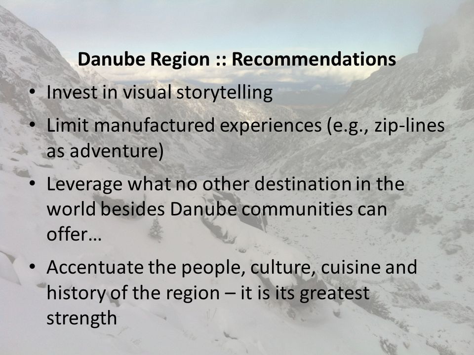 Danube Region :: Recommendations Invest in visual storytelling Limit manufactured experiences (e.g., zip-lines as adventure) Leverage what no other destination in the world besides Danube communities can offer… Accentuate the people, culture, cuisine and history of the region – it is its greatest strength