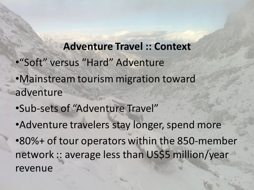 Adventure Travel Matters Because It Is… Resilient and rebounds faster Transformative and turns travelers into passionate evangelists and advocates A driver of economic development Bigger than most realize = real impact US$89B Focused on people, planet and profit